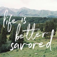 Life is better savored.